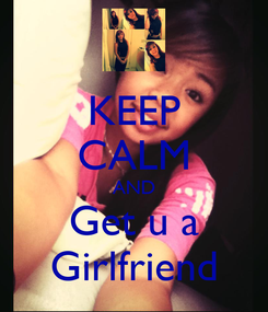 Poster: KEEP CALM AND Get u a Girlfriend