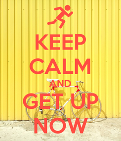 Poster: KEEP CALM AND GET UP NOW