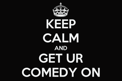 Poster: KEEP CALM AND GET UR COMEDY ON