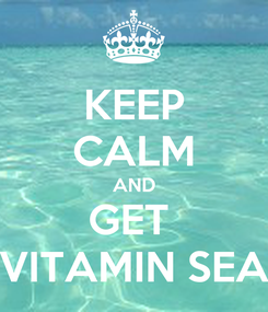 Poster: KEEP CALM AND GET  VITAMIN SEA