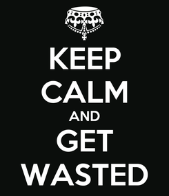Poster: KEEP CALM AND GET WASTED