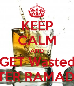 Poster: KEEP CALM AND GET Wasted AFTER RAMADAN