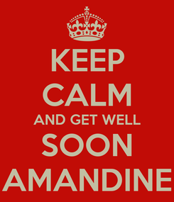 Poster: KEEP CALM AND GET WELL SOON AMANDINE