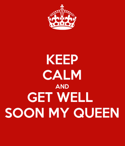 Poster: KEEP CALM AND GET WELL  SOON MY QUEEN