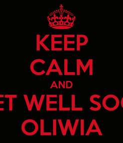 Poster: KEEP CALM AND  GET WELL SOON OLIWIA