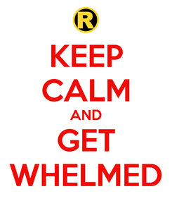 Poster: KEEP CALM AND GET WHELMED