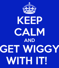 Poster: KEEP CALM AND GET WIGGY WITH IT!