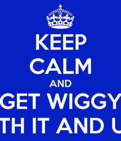 Poster: KEEP CALM AND GET WIGGY WITH IT AND US!