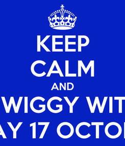 Poster: KEEP CALM AND GET WIGGY WITH IT  ON FRIDAY 17 OCTOBER 2014!