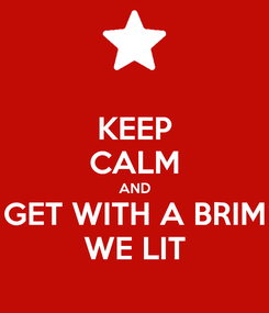 Poster: KEEP CALM AND GET WITH A BRIM WE LIT