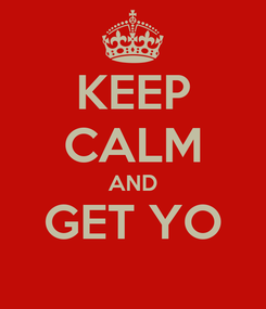 Poster: KEEP CALM AND GET YO