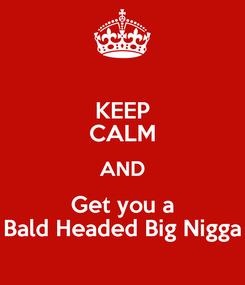 Poster: KEEP CALM AND Get you a Bald Headed Big Nigga