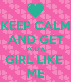 Poster: KEEP CALM AND GET YOU A GIRL LIKE  ME