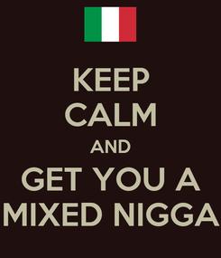 Poster: KEEP CALM AND GET YOU A MIXED NIGGA