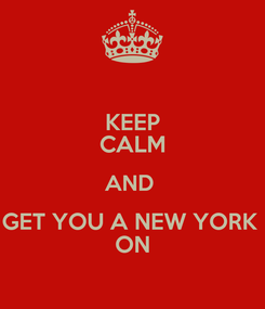 Poster: KEEP CALM AND  GET YOU A NEW YORK  ON