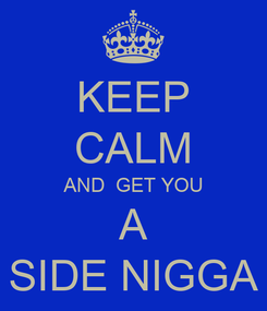 Poster: KEEP CALM AND  GET YOU A SIDE NIGGA