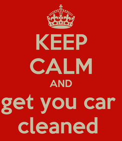 Poster: KEEP CALM AND get you car  cleaned