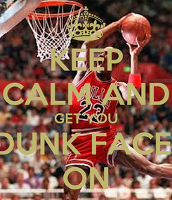 Poster: KEEP CALM AND GET YOU DUNK FACE  ON