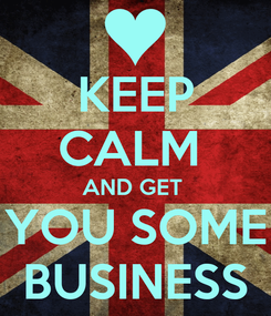 Poster: KEEP CALM  AND GET  YOU SOME BUSINESS
