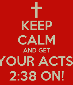 Poster: KEEP CALM AND GET YOUR ACTS  2:38 ON!