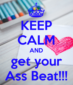 Poster: KEEP CALM AND get your Ass Beat!!!