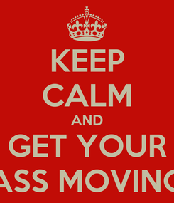 Poster: KEEP CALM AND GET YOUR ASS MOVING