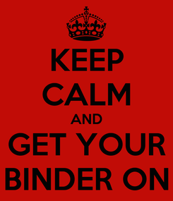Poster: KEEP CALM AND GET YOUR BINDER ON