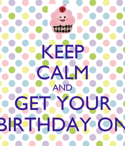 Poster: KEEP CALM AND GET YOUR BIRTHDAY ON