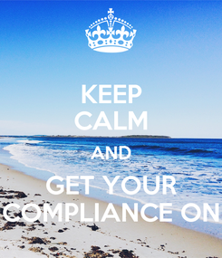 Poster: KEEP CALM AND GET YOUR COMPLIANCE ON