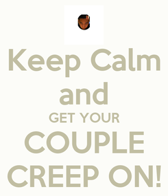 Poster: Keep Calm and GET YOUR COUPLE CREEP ON!