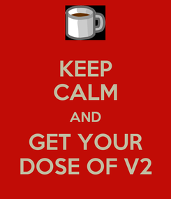 Poster: KEEP CALM AND GET YOUR DOSE OF V2