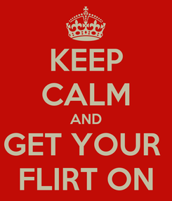 Poster: KEEP CALM AND GET YOUR  FLIRT ON