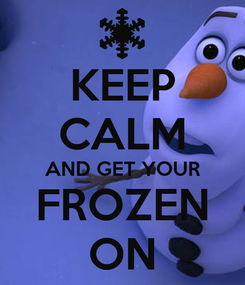 Poster: KEEP CALM AND GET YOUR FROZEN ON