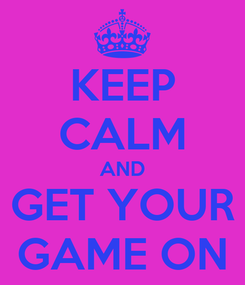 Poster: KEEP CALM AND GET YOUR GAME ON