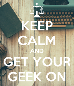 Poster: KEEP CALM AND GET YOUR GEEK ON