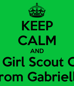 Poster: KEEP CALM AND Get Your Girl Scout Cookie Fix From Gabriella