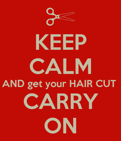 Poster: KEEP CALM AND get your HAIR CUT  CARRY ON