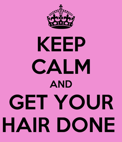 Poster: KEEP CALM AND GET YOUR HAIR DONE