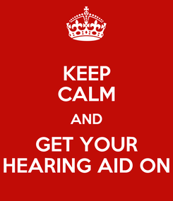 Poster: KEEP CALM AND GET YOUR HEARING AID ON