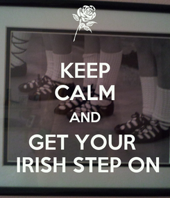 Poster: KEEP CALM AND GET YOUR   IRISH STEP ON