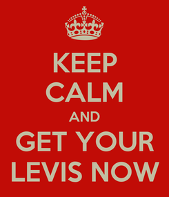 Poster: KEEP CALM AND GET YOUR LEVIS NOW