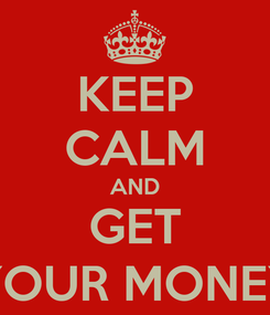 Poster: KEEP CALM AND GET $YOUR MONEY$