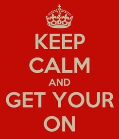 Poster: KEEP CALM AND GET YOUR ON