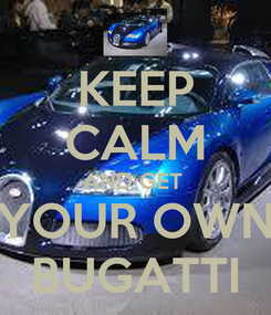 Poster: KEEP CALM AND GET  YOUR OWN BUGATTI