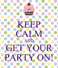 Poster: KEEP CALM AND GET YOUR PARTY ON!