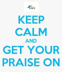 Poster: KEEP CALM AND GET YOUR PRAISE ON