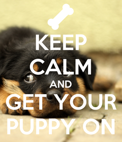 Poster: KEEP CALM AND GET YOUR PUPPY ON