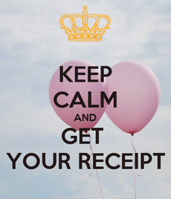 Poster: KEEP CALM AND GET  YOUR RECEIPT