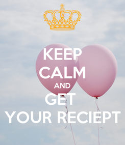 Poster: KEEP CALM AND GET  YOUR RECIEPT