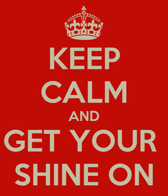Poster: KEEP CALM AND GET YOUR  SHINE ON